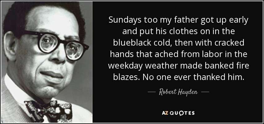Sundays too my father got up early and put his clothes on in the blueblack cold, then with cracked hands that ached from labor in the weekday weather made banked fire blazes. No one ever thanked him. - Robert Hayden