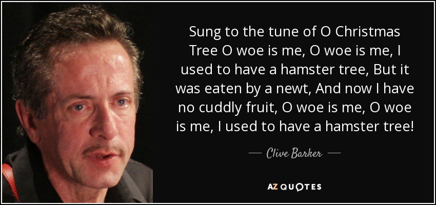 Sung to the tune of O Christmas Tree O woe is me, O woe is me, I used to have a hamster tree, But it was eaten by a newt, And now I have no cuddly fruit, O woe is me, O woe is me, I used to have a hamster tree! - Clive Barker