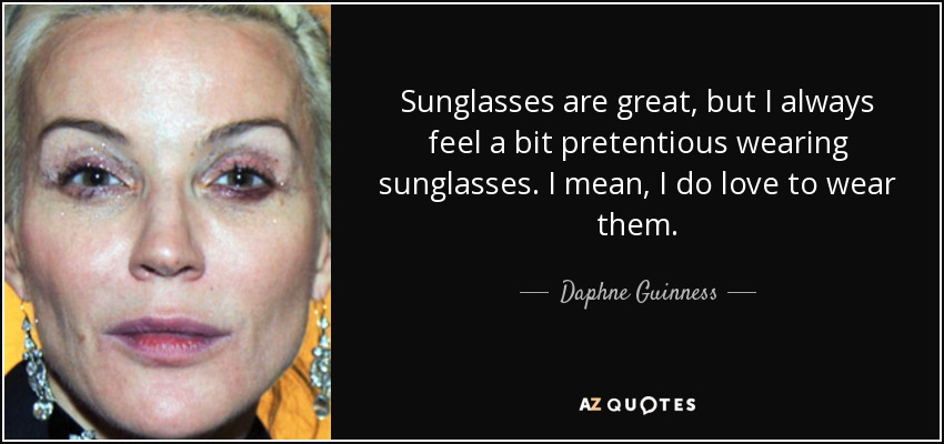 Sunglasses are great, but I always feel a bit pretentious wearing sunglasses. I mean, I do love to wear them. - Daphne Guinness