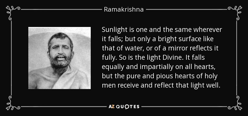 Sunlight is one and the same wherever it falls; but only a bright surface like that of water, or of a mirror reflects it fully. So is the light Divine. It falls equally and impartially on all hearts, but the pure and pious hearts of holy men receive and reflect that light well. - Ramakrishna