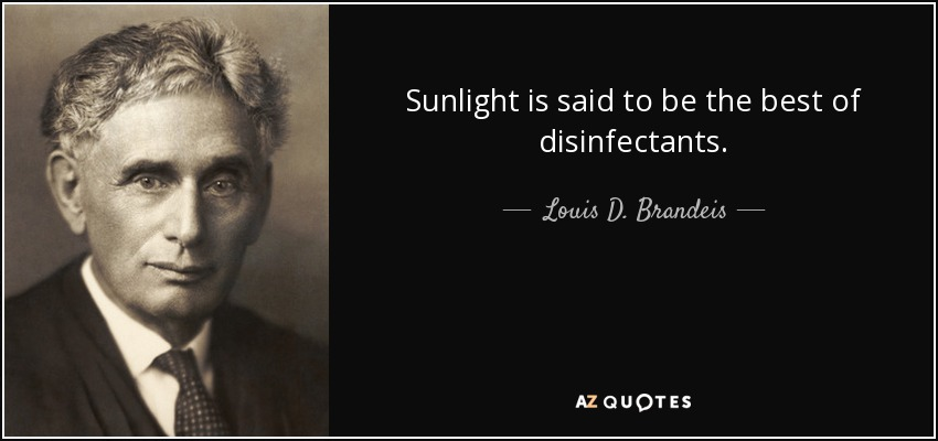 Sunlight is said to be the best of disinfectants. - Louis D. Brandeis