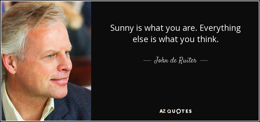 Sunny is what you are. Everything else is what you think. - John de Ruiter