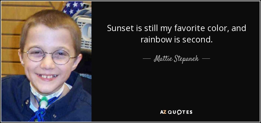Sunset is still my favorite color, and rainbow is second. - Mattie Stepanek