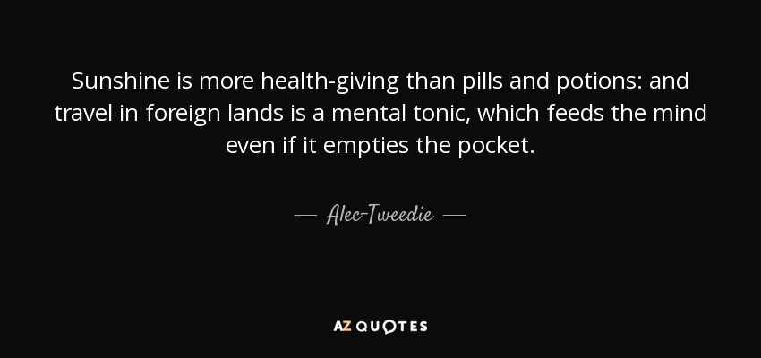 Sunshine is more health-giving than pills and potions: and travel in foreign lands is a mental tonic, which feeds the mind even if it empties the pocket. - Alec-Tweedie