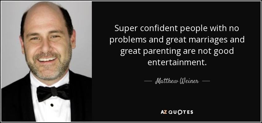 Super confident people with no problems and great marriages and great parenting are not good entertainment. - Matthew Weiner