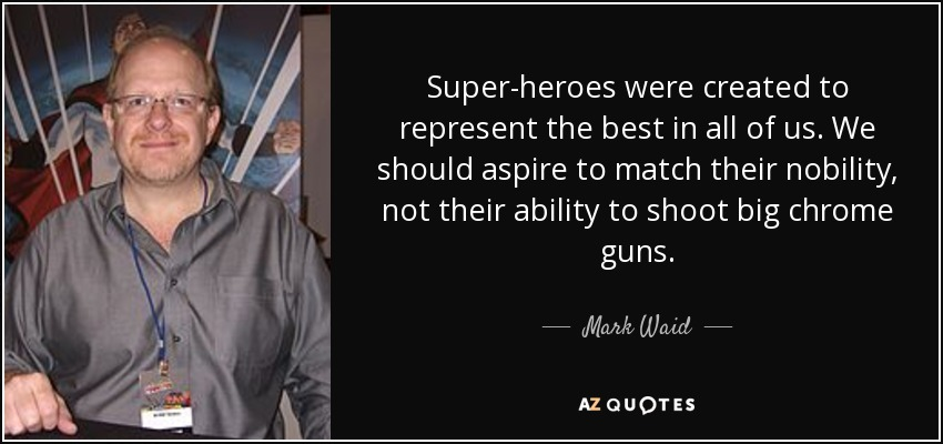 Super-heroes were created to represent the best in all of us. We should aspire to match their nobility, not their ability to shoot big chrome guns. - Mark Waid