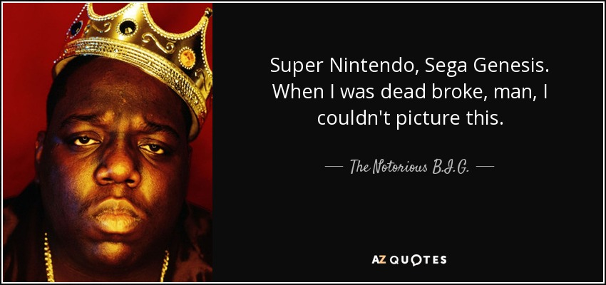Super Nintendo, Sega Genesis. When I was dead broke, man, I couldn't picture this. - The Notorious B.I.G.