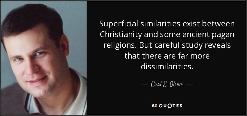 Superficial similarities exist between Christianity and some ancient pagan religions. But careful study reveals that there are far more dissimilarities. - Carl E. Olson