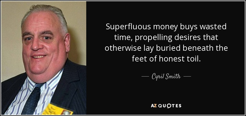 Superfluous money buys wasted time, propelling desires that otherwise lay buried beneath the feet of honest toil. - Cyril Smith