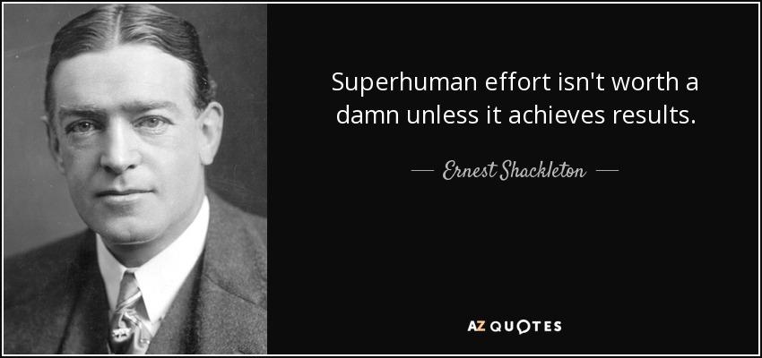 Superhuman effort isn't worth a damn unless it achieves results. - Ernest Shackleton