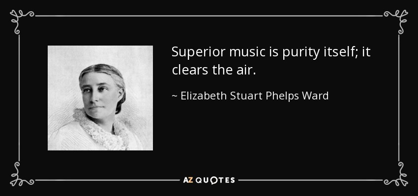Superior music is purity itself; it clears the air. - Elizabeth Stuart Phelps Ward