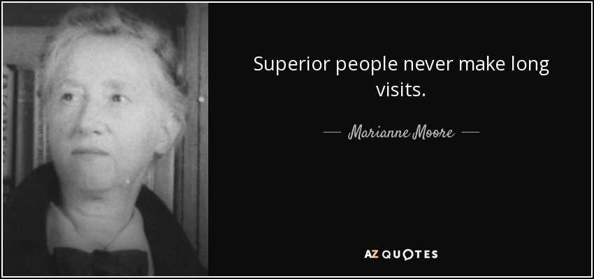 Superior people never make long visits. - Marianne Moore