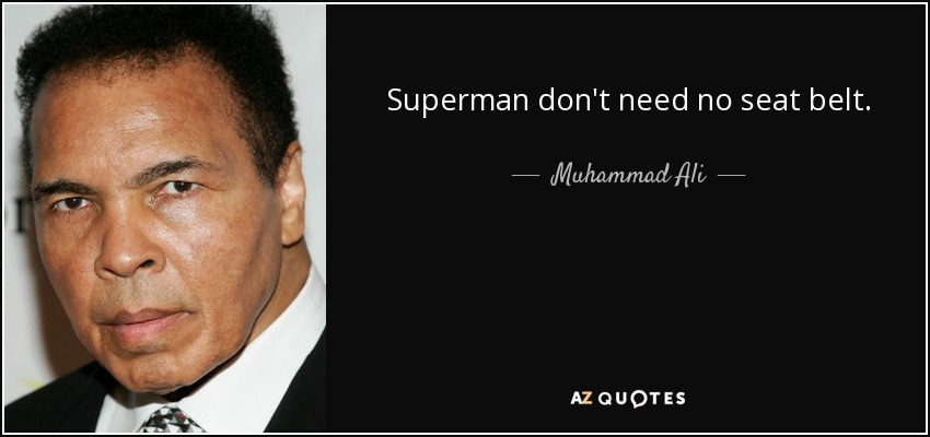 Superman don't need no seat belt. - Muhammad Ali