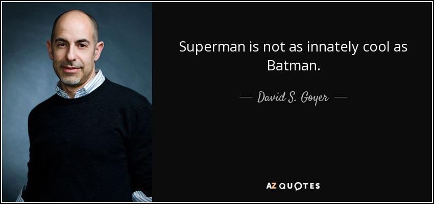 Superman is not as innately cool as Batman. - David S. Goyer