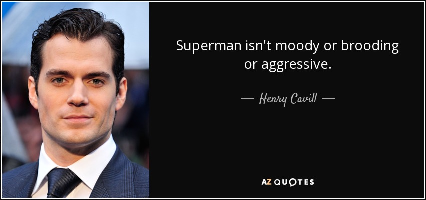 Superman isn't moody or brooding or aggressive. - Henry Cavill
