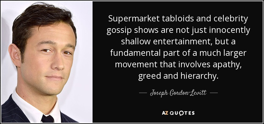 Supermarket tabloids and celebrity gossip shows are not just innocently shallow entertainment, but a fundamental part of a much larger movement that involves apathy, greed and hierarchy. - Joseph Gordon-Levitt