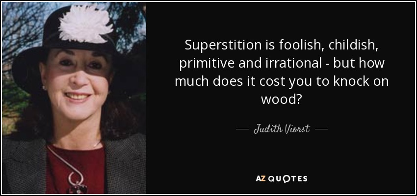 Superstition is foolish, childish, primitive and irrational - but how much does it cost you to knock on wood? - Judith Viorst