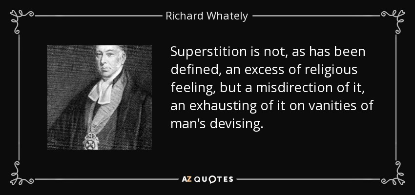 Superstition is not, as has been defined, an excess of religious feeling, but a misdirection of it, an exhausting of it on vanities of man's devising. - Richard Whately