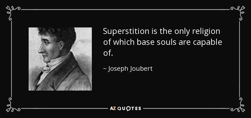 Superstition is the only religion of which base souls are capable of. - Joseph Joubert