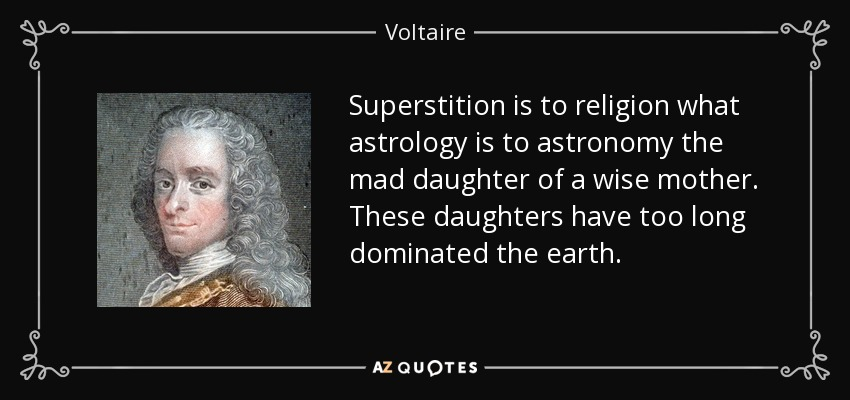 Superstition is to religion what astrology is to astronomy the mad daughter of a wise mother. These daughters have too long dominated the earth. - Voltaire