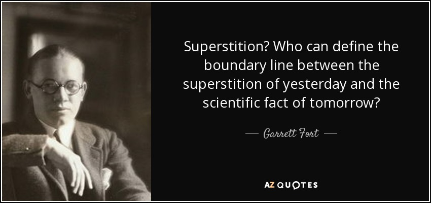 Superstition? Who can define the boundary line between the superstition of yesterday and the scientific fact of tomorrow? - Garrett Fort