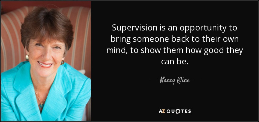 Supervision is an opportunity to bring someone back to their own mind, to show them how good they can be. - Nancy Kline
