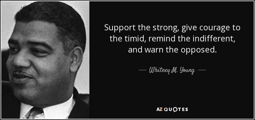 Support the strong, give courage to the timid, remind the indifferent, and warn the opposed. - Whitney M. Young