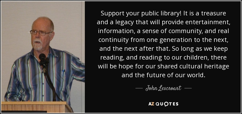 Support your public library! It is a treasure and a legacy that will provide entertainment, information, a sense of community, and real continuity from one generation to the next, and the next after that. So long as we keep reading, and reading to our children, there will be hope for our shared cultural heritage and the future of our world. - John Lescroart