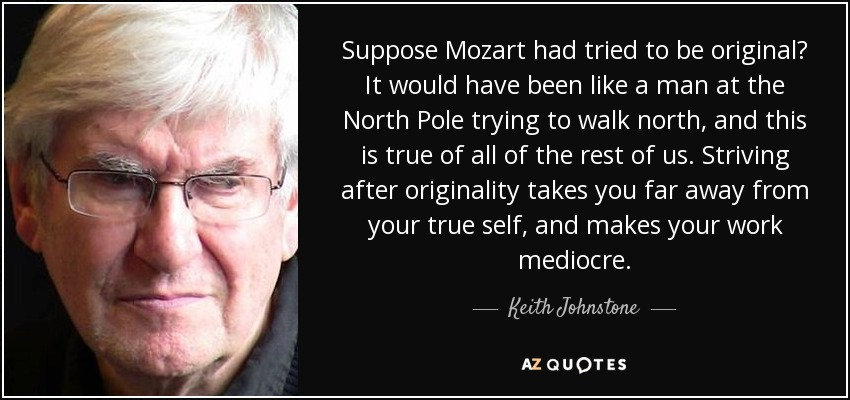 Suppose Mozart had tried to be original? It would have been like a man at the North Pole trying to walk north, and this is true of all of the rest of us. Striving after originality takes you far away from your true self, and makes your work mediocre. - Keith Johnstone