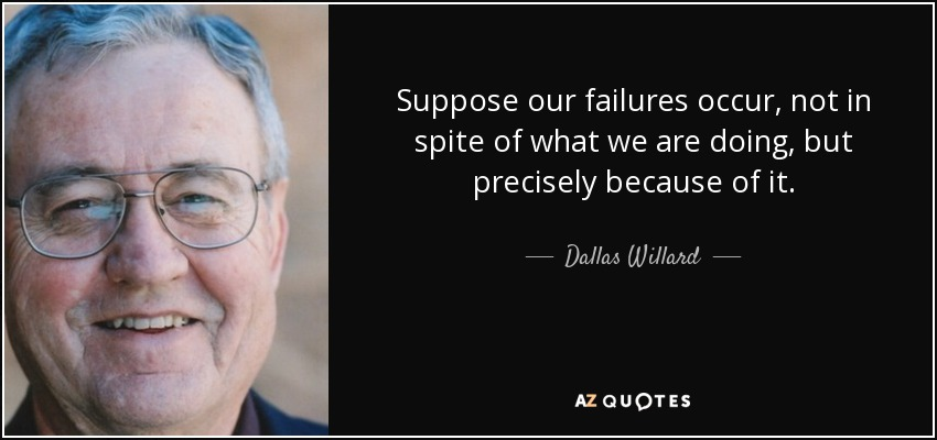 Suppose our failures occur, not in spite of what we are doing, but precisely because of it. - Dallas Willard
