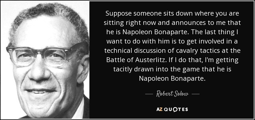 Suppose someone sits down where you are sitting right now and announces to me that he is Napoleon Bonaparte. The last thing I want to do with him is to get involved in a technical discussion of cavalry tactics at the Battle of Austerlitz. If I do that, I'm getting tacitly drawn into the game that he is Napoleon Bonaparte. - Robert Solow