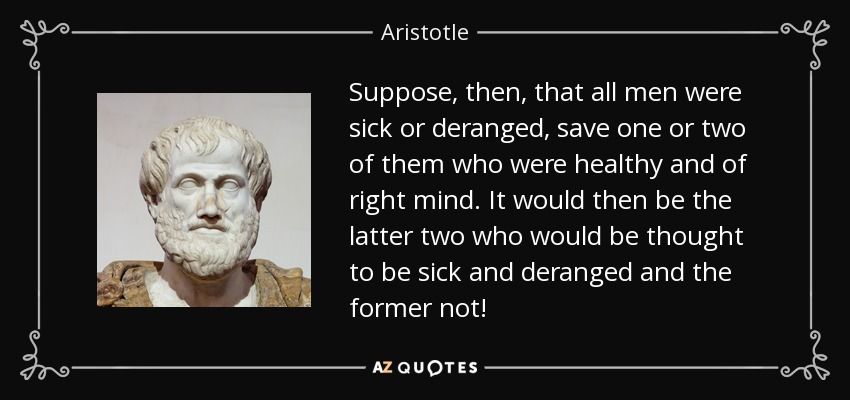 Suppose, then, that all men were sick or deranged, save one or two of them who were healthy and of right mind. It would then be the latter two who would be thought to be sick and deranged and the former not! - Aristotle
