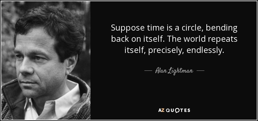 Suppose time is a circle, bending back on itself. The world repeats itself, precisely, endlessly. - Alan Lightman