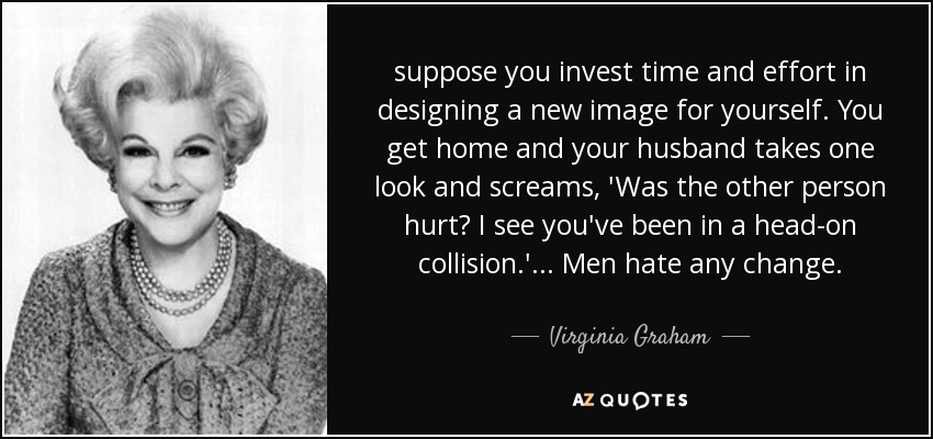 suppose you invest time and effort in designing a new image for yourself. You get home and your husband takes one look and screams, 'Was the other person hurt? I see you've been in a head-on collision.' ... Men hate any change. - Virginia Graham