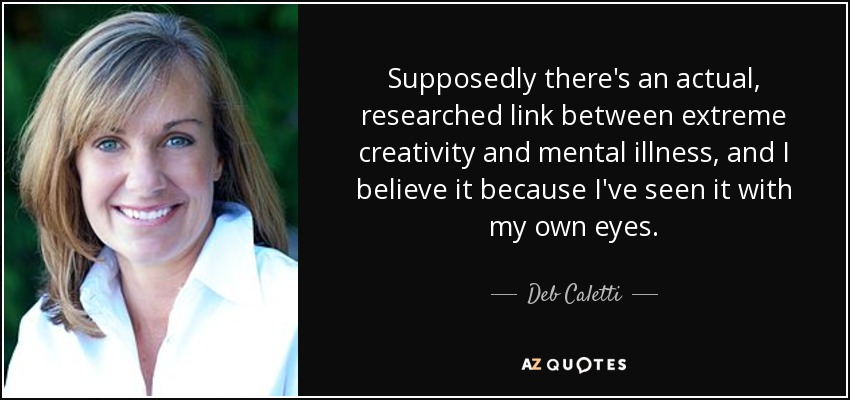 Supposedly there's an actual, researched link between extreme creativity and mental illness, and I believe it because I've seen it with my own eyes. - Deb Caletti