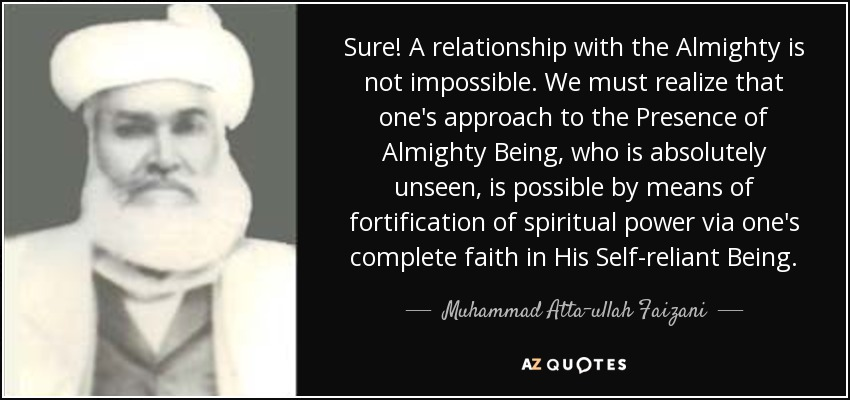 Sure! A relationship with the Almighty is not impossible. We must realize that one's approach to the Presence of Almighty Being, who is absolutely unseen, is possible by means of fortification of spiritual power via one's complete faith in His Self-reliant Being. - Muhammad Atta-ullah Faizani