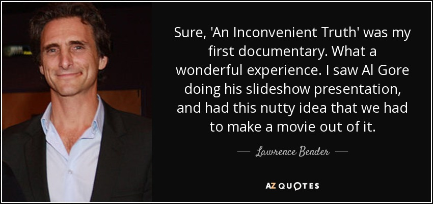 Sure, 'An Inconvenient Truth' was my first documentary. What a wonderful experience. I saw Al Gore doing his slideshow presentation, and had this nutty idea that we had to make a movie out of it. - Lawrence Bender