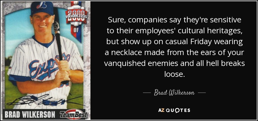 Sure, companies say they're sensitive to their employees' cultural heritages, but show up on casual Friday wearing a necklace made from the ears of your vanquished enemies and all hell breaks loose. - Brad Wilkerson