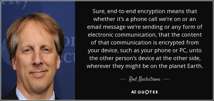 Sure, end-to-end encryption means that whether it's a phone call we're on or an email message we're sending or any form of electronic communication, that the content of that communication is encrypted from your device, such as your phone or PC, unto the other person's device at the other side, wherever they might be on the planet Earth. - Rod Beckstrom