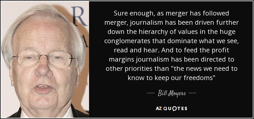 Sure enough, as merger has followed merger, journalism has been driven further down the hierarchy of values in the huge conglomerates that dominate what we see, read and hear. And to feed the profit margins journalism has been directed to other priorities than