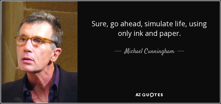 Sure, go ahead, simulate life, using only ink and paper. - Michael Cunningham