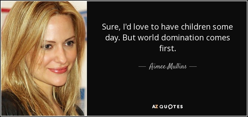 Sure, I'd love to have children some day. But world domination comes first. - Aimee Mullins