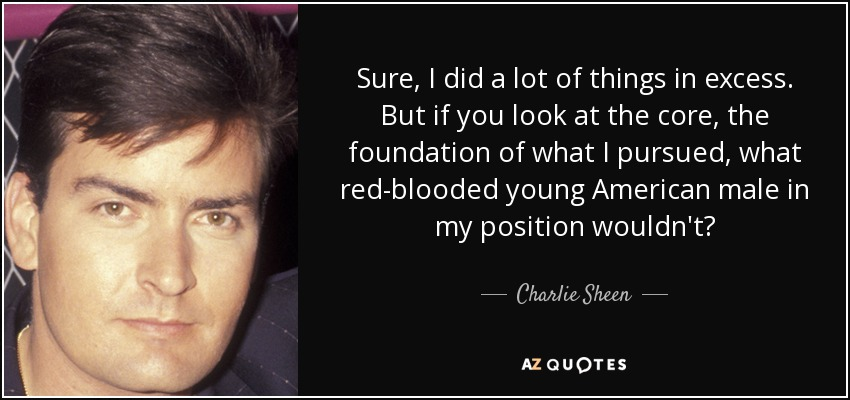 Sure, I did a lot of things in excess. But if you look at the core, the foundation of what I pursued, what red-blooded young American male in my position wouldn't? - Charlie Sheen