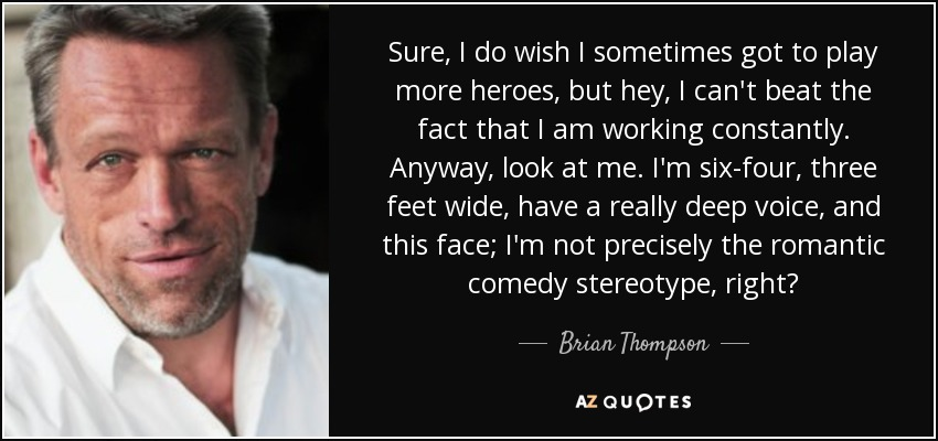 Sure, I do wish I sometimes got to play more heroes, but hey, I can't beat the fact that I am working constantly. Anyway, look at me. I'm six-four, three feet wide, have a really deep voice, and this face; I'm not precisely the romantic comedy stereotype, right? - Brian Thompson