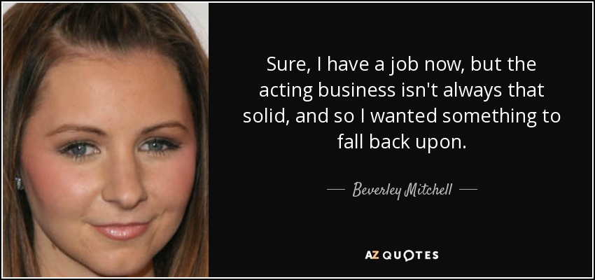 Sure, I have a job now, but the acting business isn't always that solid, and so I wanted something to fall back upon. - Beverley Mitchell