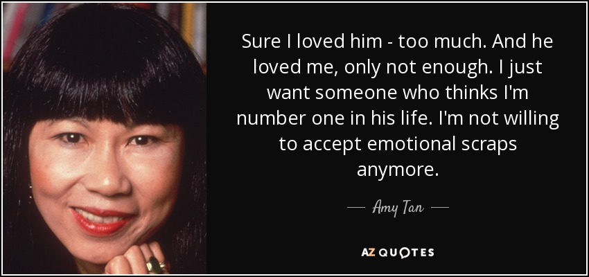 Sure I loved him - too much. And he loved me, only not enough. I just want someone who thinks I'm number one in his life. I'm not willing to accept emotional scraps anymore. - Amy Tan