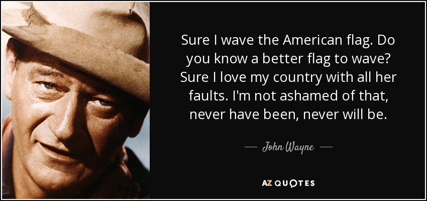 Sure I wave the American flag. Do you know a better flag to wave? Sure I love my country with all her faults. I'm not ashamed of that, never have been, never will be. - John Wayne