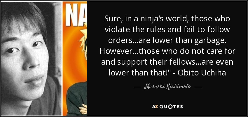 Sure, in a ninja's world, those who violate the rules and fail to follow orders...are lower than garbage. However...those who do not care for and support their fellows...are even lower than that!