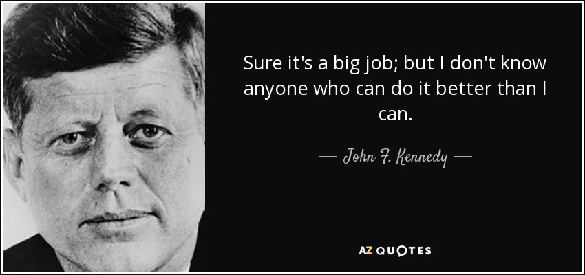 Sure it's a big job; but I don't know anyone who can do it better than I can. - John F. Kennedy