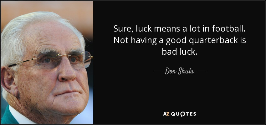 Sure, luck means a lot in football. Not having a good quarterback is bad luck. - Don Shula